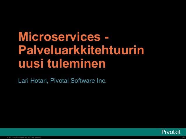 Microservices -  Palveluarkkitehtuurin  uusi tuleminen  Lari Hotari, Pivotal Software Inc.  © 2014 Pivotal Software, Inc. ...