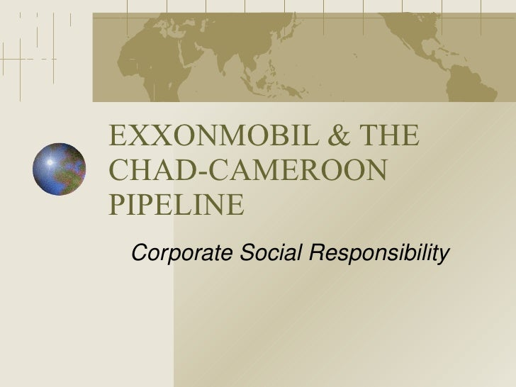 EXXONMOBIL & THE CHAD-CAMEROON PIPELINE Corporate Social Responsibility