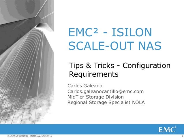 1EMC CONFIDENTIAL—INTERNAL USE ONLYTips & Tricks - ConfigurationRequirementsEMC² - ISILONSCALE-OUT NASCarlos GaleanoCarlos...