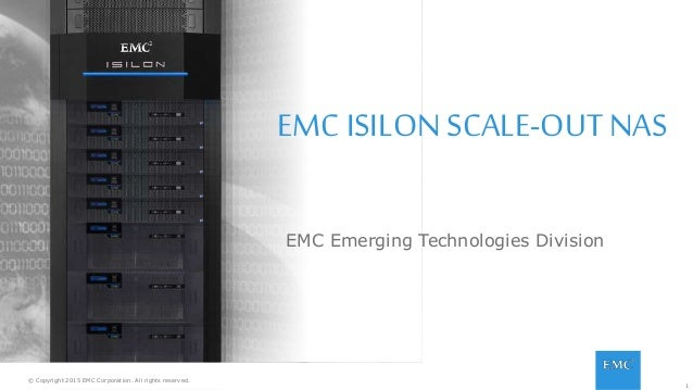 1© Copyright 2015 EMC Corporation. All rights reserved. EMC ISILON SCALE-OUT NAS EMC Emerging Technologies Division © Copy...