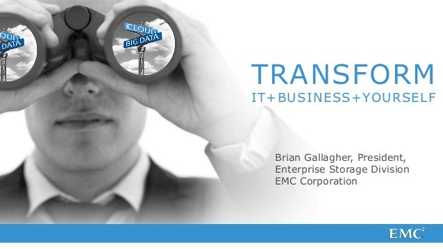 TRANSFORMIT+BUSINESS+YOURSELF  Brian Gallagher, President,  Enterprise Storage Division  EMC Corporation