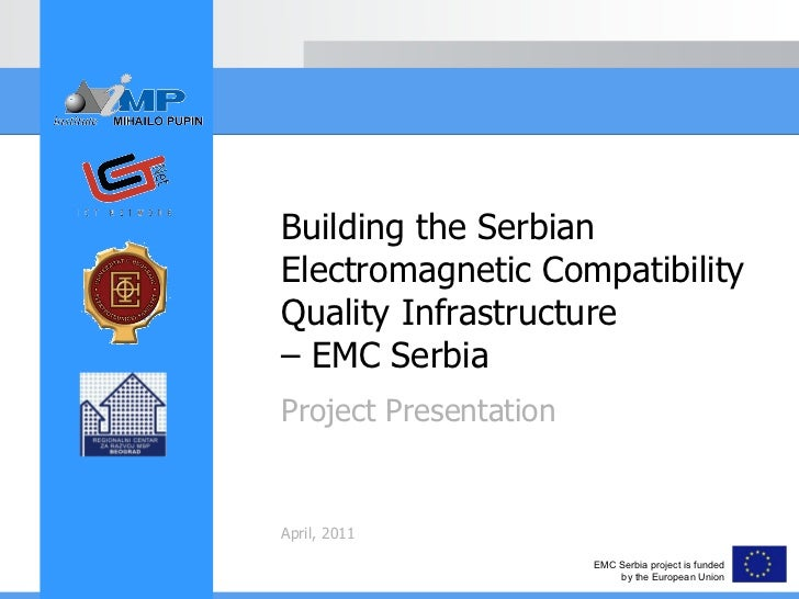 Project Presentation April, 2011 Building the Serbian Electromagnetic Compatibility Quality Infrastructure – EMC Serbia EM...