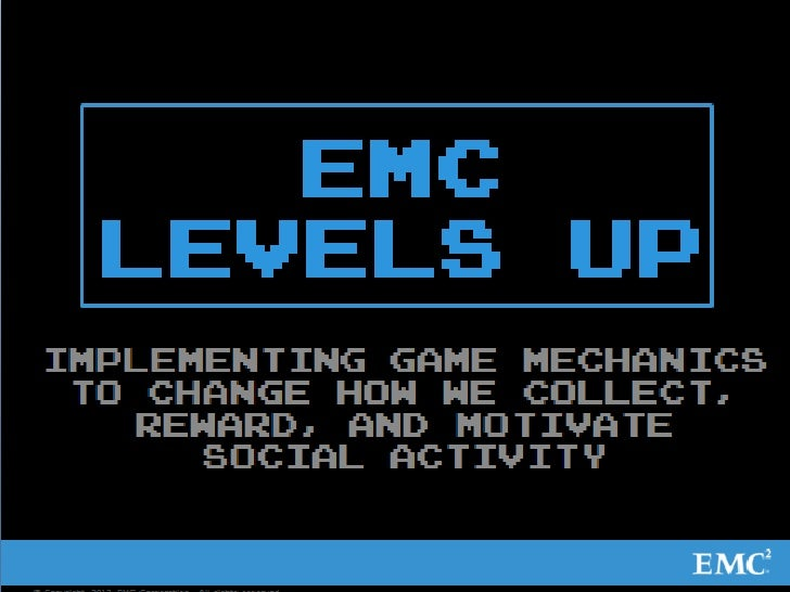 EMC Levels Up       Implementing game mechanics to change how we        collect, reward, and motivate social activity© Cop...