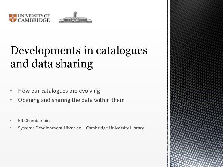 <ul><li>How our catalogues are evolving </li></ul><ul><li>Opening and sharing the data within them </li></ul><ul><li>Ed Ch...