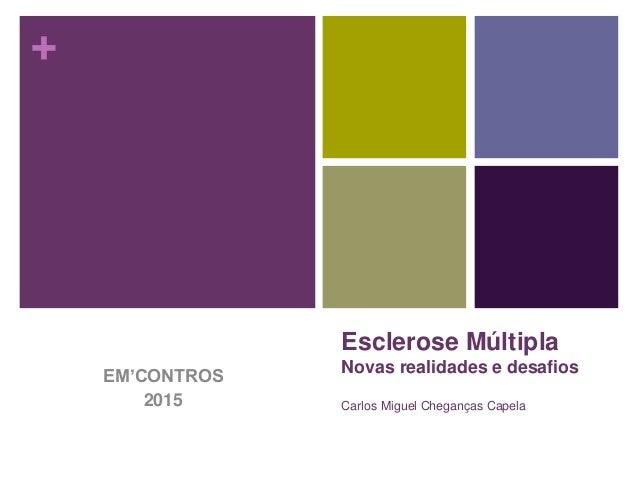 + Esclerose Múltipla Novas realidades e desafios Carlos Miguel Cheganças Capela EM'CONTROS 2015