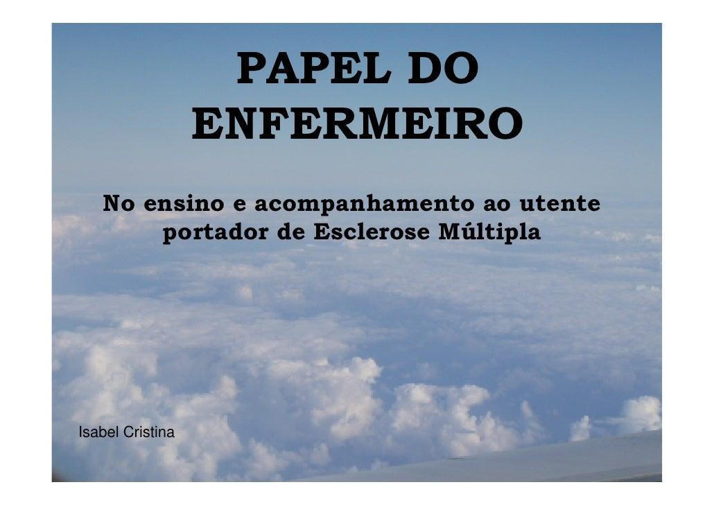PAPEL DO                  ENFERMEIRO   No ensino e acompanhamento ao utente       portador de Esclerose MúltiplaIsabel Cri...