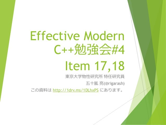 Effective Modern C++勉強会#4 Item 17,18 東京大学物性研究所 特任研究員 五十嵐 亮(@rigarash) この資料は http://1drv.ms/1DLhxPS にあります。