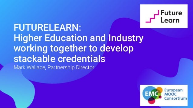 FUTURELEARN: Higher Education and Industry working together to develop stackable credentials Mark Wallace, Partnership Dir...