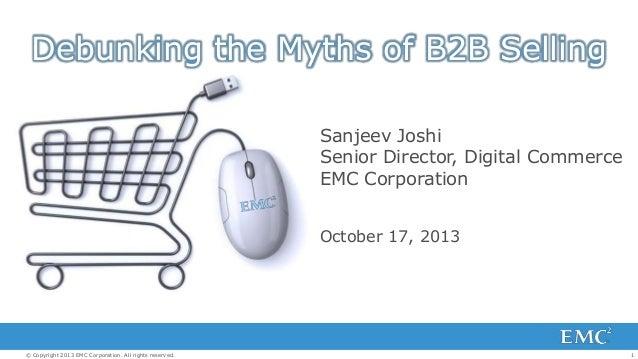 Debunking the Myths of B2B Selling Sanjeev Joshi Senior Director, Digital Commerce EMC Corporation October 17, 2013  © Cop...