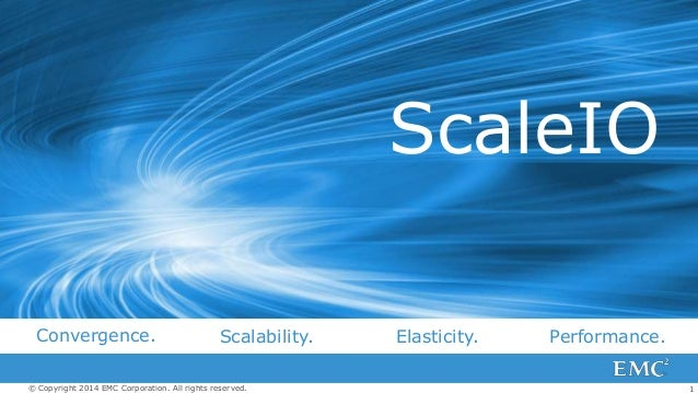 ScaleIO Convergence.  Scalability.  © Copyright 2014 EMC Corporation. All rights reserved.  Elasticity.  Performance. 1