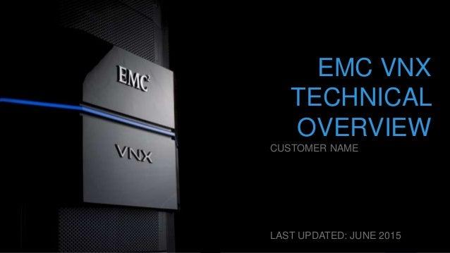 1EMC CONFIDENTIAL—INTERNAL USE ONLYEMC CONFIDENTIAL—INTERNAL USE ONLY EMC VNX TECHNICAL OVERVIEW CUSTOMER NAME LAST UPDATE...