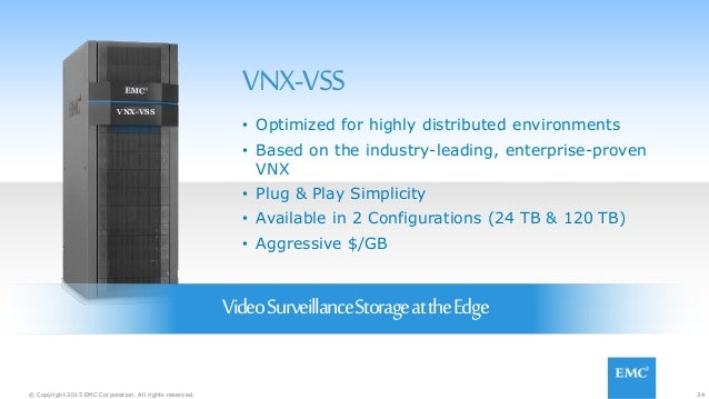 34© Copyright 2015 EMC Corporation. All rights reserved. VNX-VSS VNX-VSS VideoSurveillanceStorageattheEdge • Optimized for...