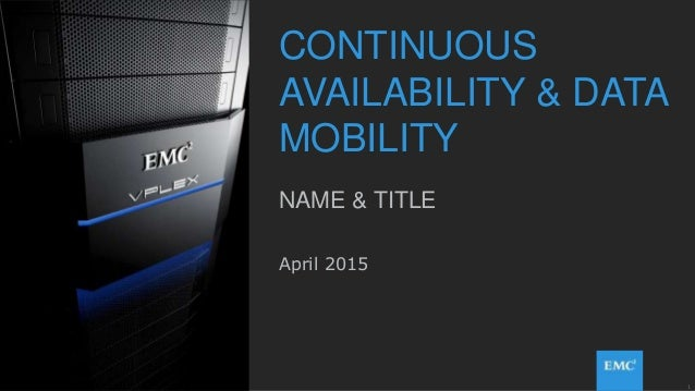 1© Copyright 2015 EMC Corporation. All rights reserved. CONTINUOUS AVAILABILITY & DATA MOBILITY NAME & TITLE April 2015