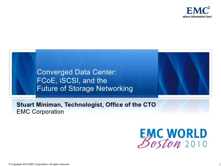 Converged Data Center:  FCoE, iSCSI, and the  Future of Storage Networking Stuart Miniman, Technologist, Office of the CTO...