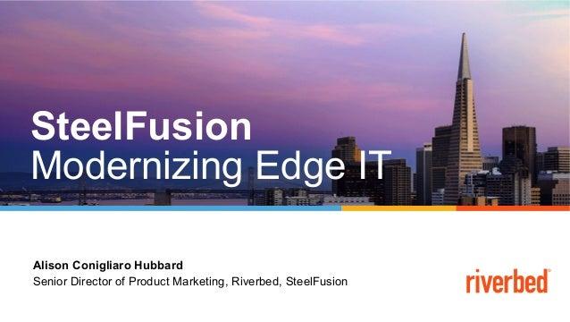 Alison Conigliaro Hubbard Senior Director of Product Marketing, Riverbed, SteelFusion SteelFusion Modernizing Edge IT