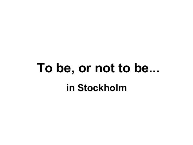 To be, or not to be... in Stockholm