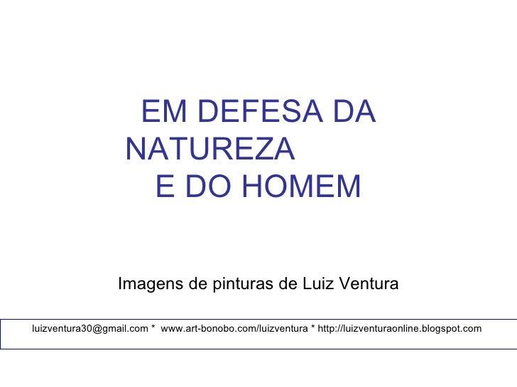EM DEFESA DA                   NATUREZA                     E DO HOMEM                  Imagens de pinturas de Luiz Ventur...