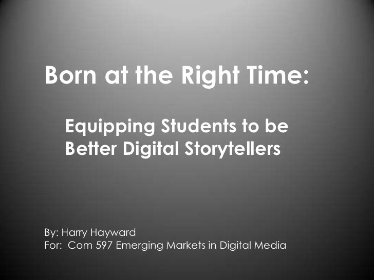 Born at the Right Time:<br />    Equipping Students to be <br />    Better Digital Storytellers <br />By: Harry Hayward<br...