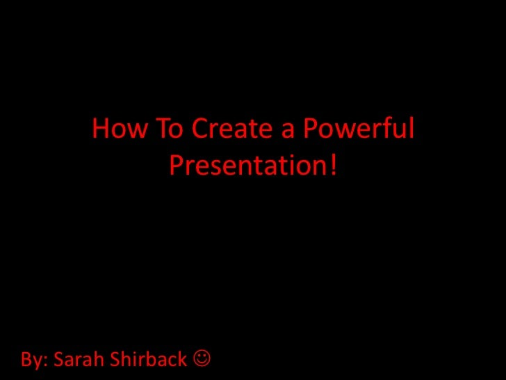 How To Create a Powerful            Presentation!By: Sarah Shirback 