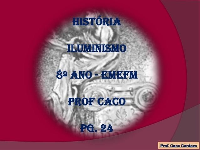 Históriailuminismo8º ano - EMEFMProf cacoPG. 24Prof. Caco Cardozo