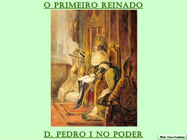 O PRIMEIRO REINADOD. PEDRO I NO PODER   Prof. Caco Cardozo