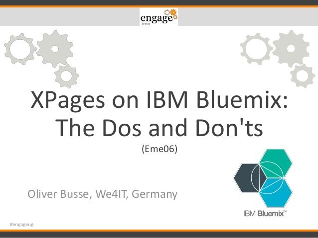 XPages on IBM Bluemix: The Dos and Don'ts (Eme06) Oliver Busse, We4IT, Germany #engageug