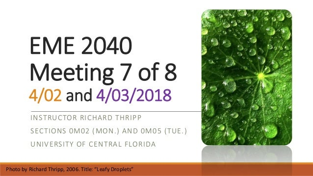 EME 2040 Meeting 7 of 8 4/02 and 4/03/2018 INSTRUCTOR RICHARD THRIPP SECTIONS 0M02 (MON.) AND 0M05 (TUE.) UNIVERSITY OF CE...