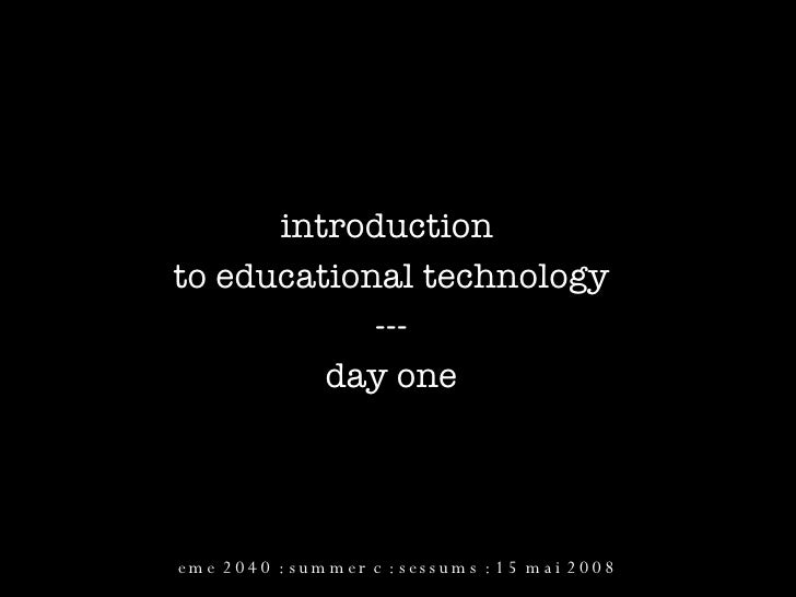 introduction  to educational technology --- day one eme 2040 : summer c : sessums : 15 mai 2008