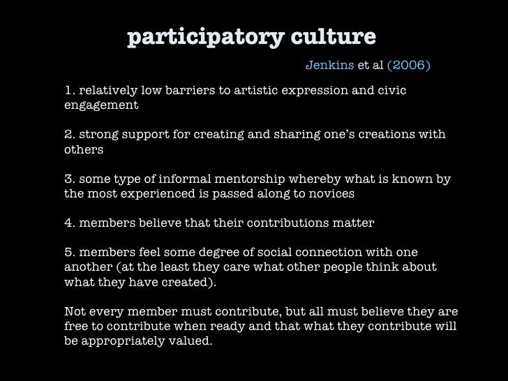 participatory culture Jenkins  et al  (2006) 1. relatively low barriers to artistic expression and civic engagement 2. str...