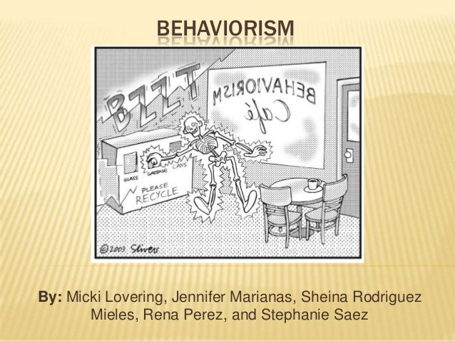 BEHAVIORISMBy: Micki Lovering, Jennifer Marianas, Sheina Rodriguez       Mieles, Rena Perez, and Stephanie Saez