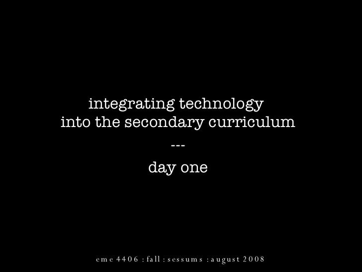 integrating technology  into the secondary curriculum --- day one eme 4406 : fall : sessums : august 2008