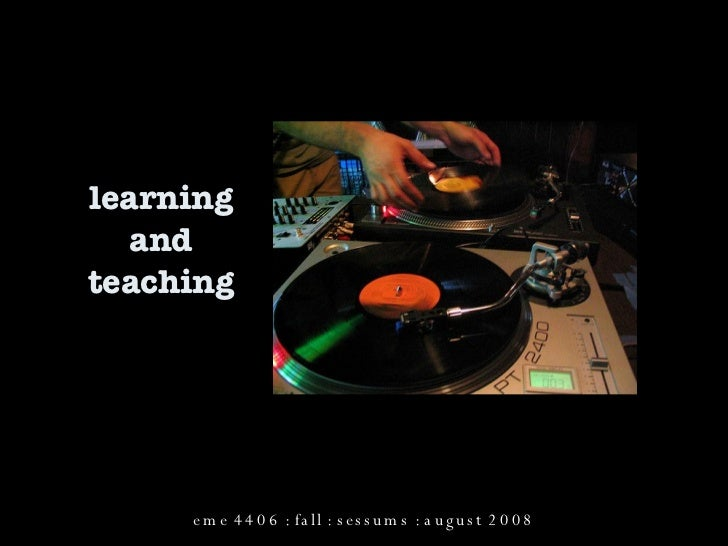 learning and teaching eme 4406 : fall : sessums : august 2008