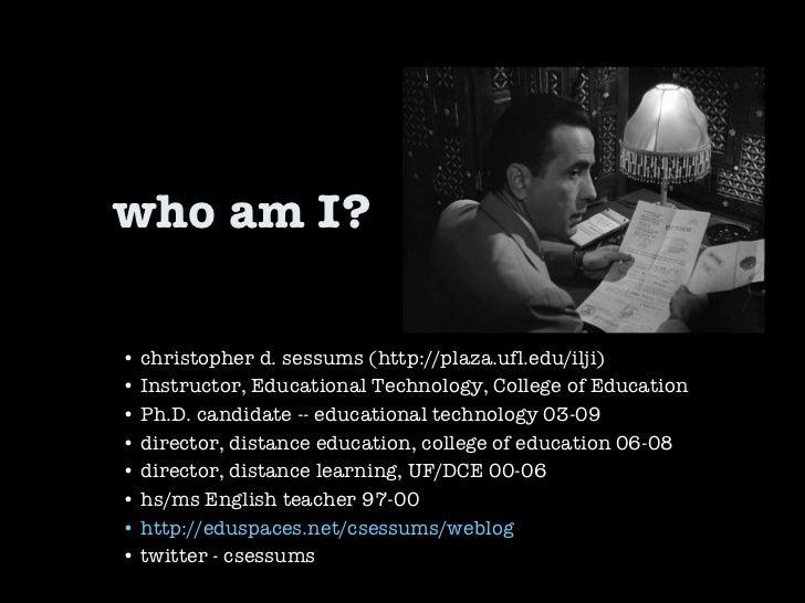 who am I? •  christopher d. sessums (http://plaza.ufl.edu/ilji) •  Instructor, Educational Technology, College of Educatio...