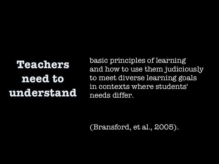 Teachers need to understand basic principles of learning  and how to use them judiciously  to meet diverse learning goals ...