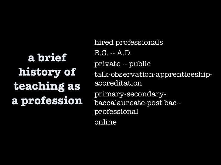 a brief history of teaching as a profession hired professionals B.C. -- A.D. private -- public talk-observation-apprentice...