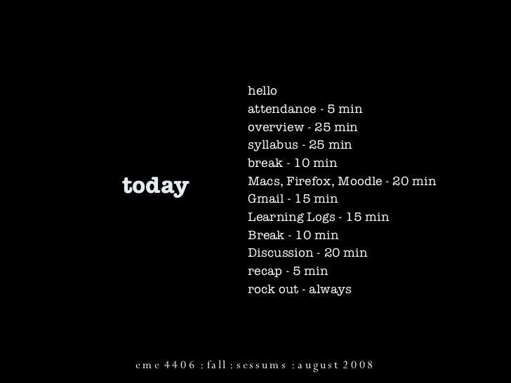 today hello attendance - 5 min overview - 25 min syllabus - 25 min break - 10 min Macs, Firefox, Moodle - 20 min Gmail - 1...