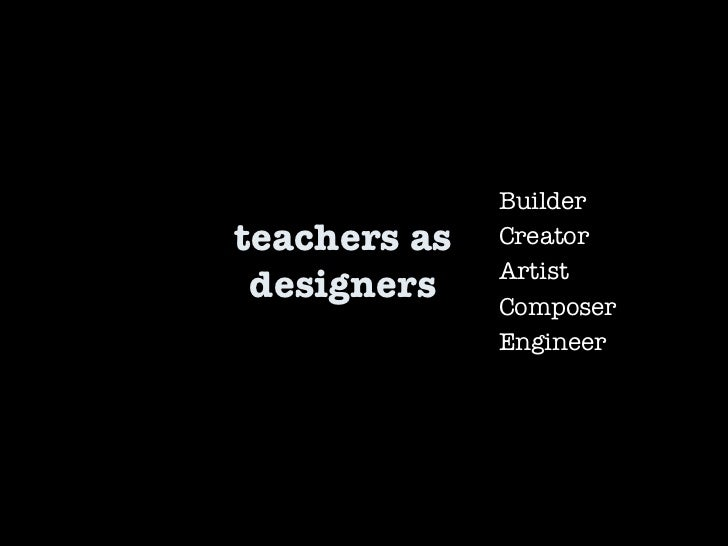 teachers as designers Builder Creator Artist Composer Engineer