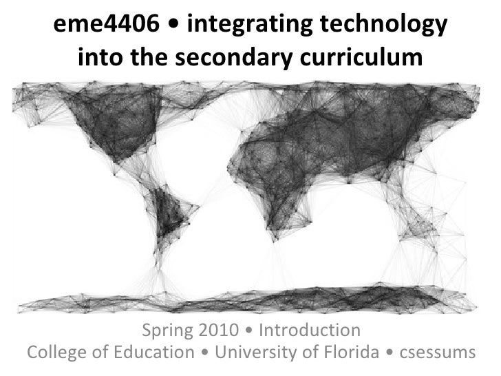 eme4406 • integrating technology into the secondary curriculum Spring 2010 • Introduction College of Education • Universit...