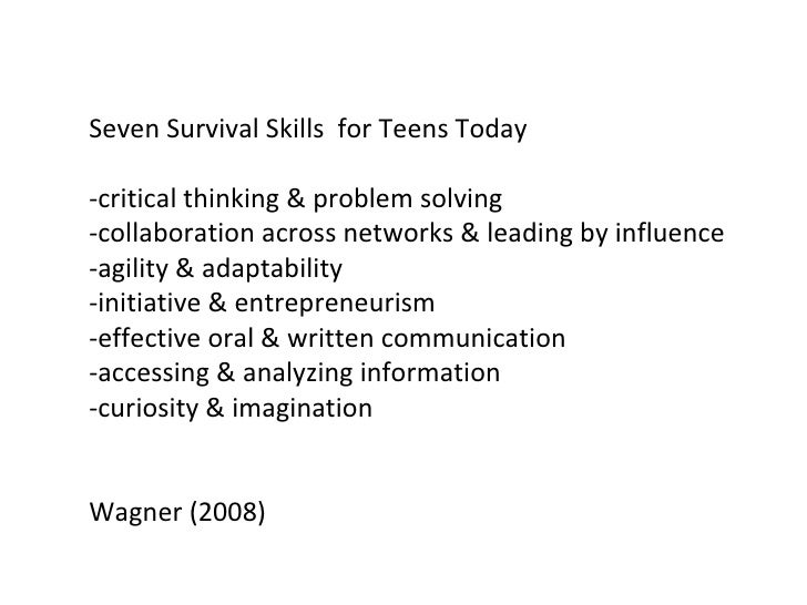 Seven Survival Skills  for Teens Today -critical thinking & problem solving -collaboration across networks & leading by in...