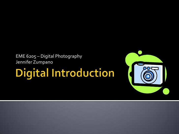 Digital Introduction<br />EME 6205 – Digital Photography<br />Jennifer Zumpano<br />