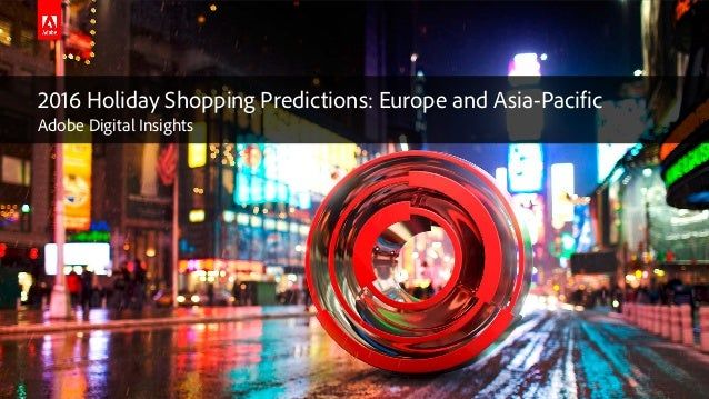 © 2016 Adobe Systems Incorporated. All Rights Reserved. Adobe Confidential. 2016 Holiday Shopping Predictions: Europe and ...