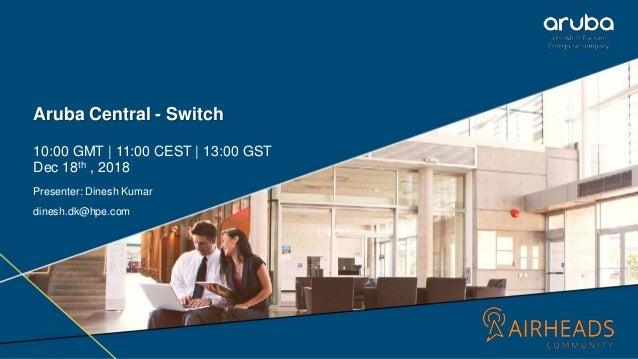 1 Aruba Central - Switch 10:00 GMT | 11:00 CEST | 13:00 GST Dec 18th , 2018 Presenter: Dinesh Kumar dinesh.dk@hpe.com