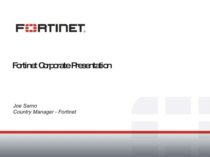 Fortinet Corporate Presentation Joe Sarno Country Manager - Fortinet