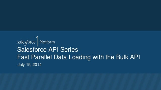 Salesforce API Series Fast Parallel Data Loading with the Bulk API July 15, 2014