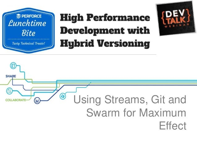 Using Streams, Git and Swarm for Maximum Effect