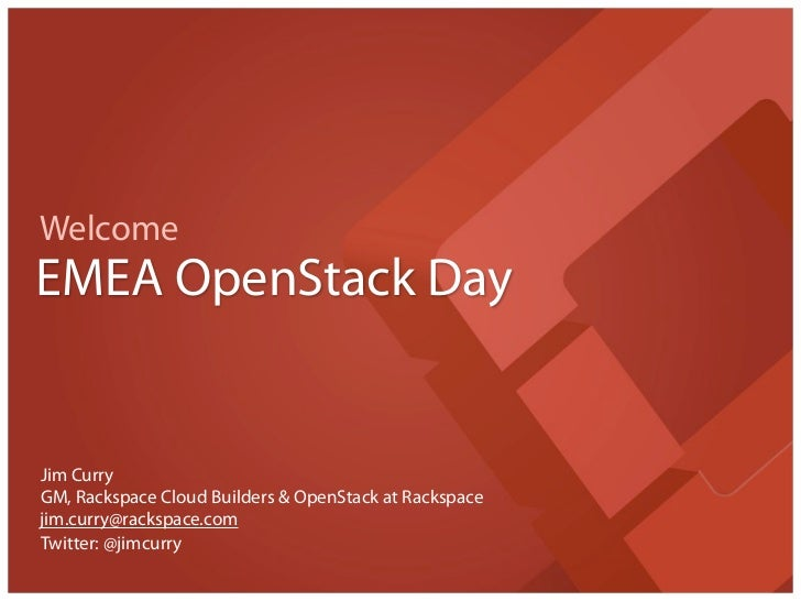 WelcomeEMEA OpenStack DayJim CurryGM, Rackspace Cloud Builders & OpenStack at Rackspacejim.curry@rackspace.comTwitter: @ji...