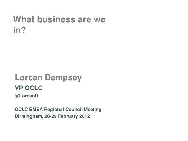 What business are wein?Lorcan DempseyVP OCLC@LorcanDOCLC EMEA Regional Council MeetingBirmingham, 28-29 February 2012