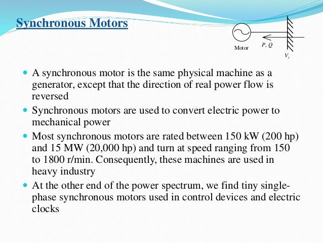 Synchronous Motors  A synchronous motor is the same physical machine as a generator, except that the direction of real po...