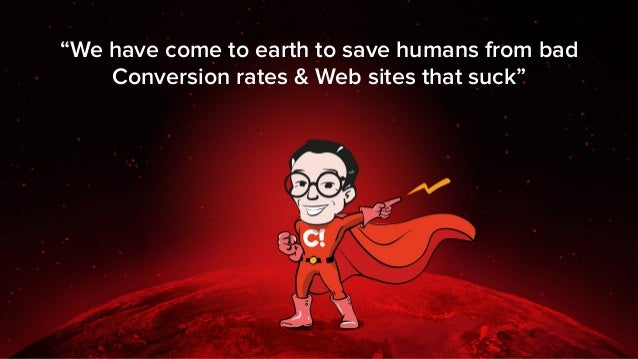"""""""We have come to earth to save humans from bad Conversion rates & Web sites that suck"""""""