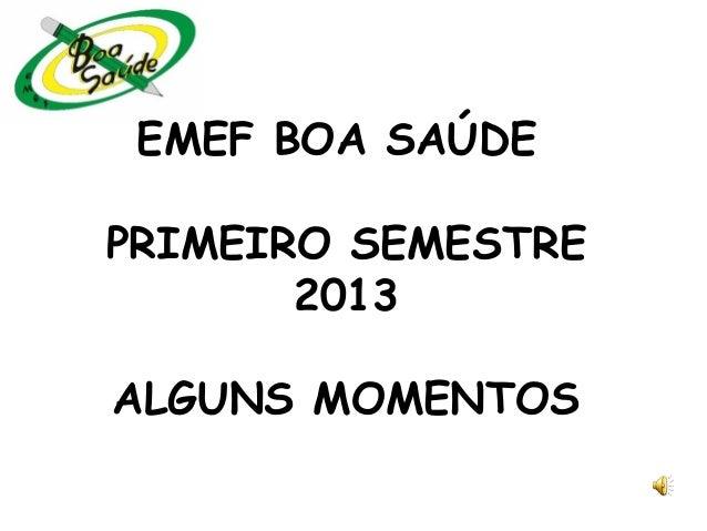 EMEF BOA SAÚDE PRIMEIRO SEMESTRE 2013 ALGUNS MOMENTOS